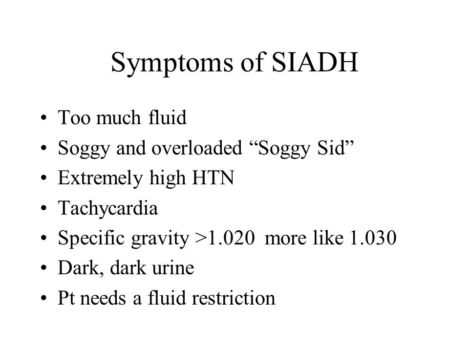 Symptoms of SIADH Too much fluid Soggy and overloaded Soggy Sid