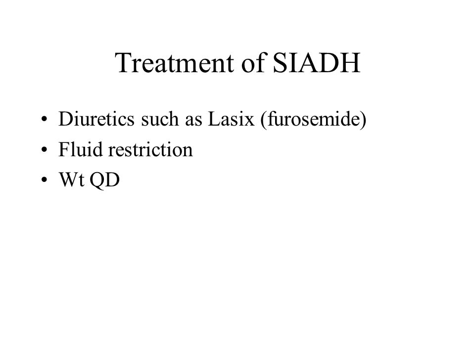 Treatment of SIADH Diuretics such as Lasix (furosemide)