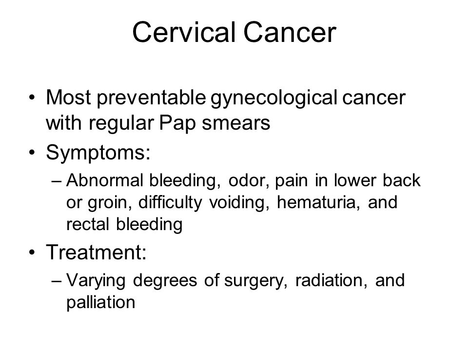 Cervical Cancer Most preventable gynecological cancer with regular Pap smears. Symptoms: