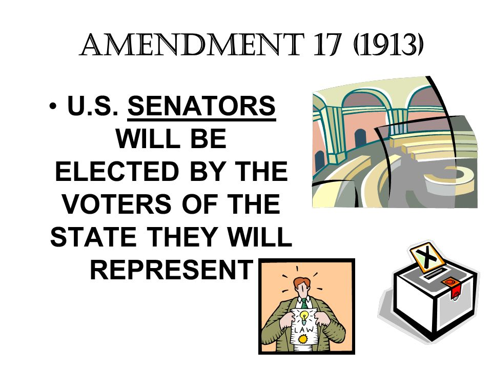 AMENDMENT 17 (1913) U.S. SENATORS WILL BE ELECTED BY THE VOTERS OF THE STATE THEY WILL REPRESENT
