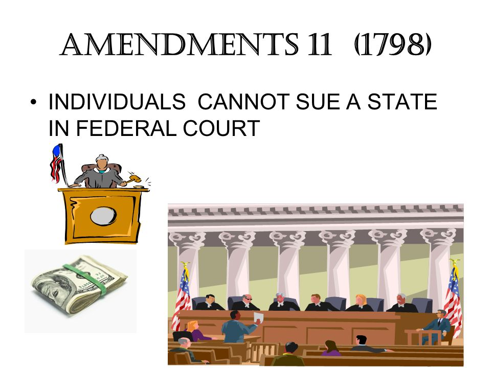 AMENDMENTS 11 (1798) INDIVIDUALS CANNOT SUE A STATE IN FEDERAL COURT