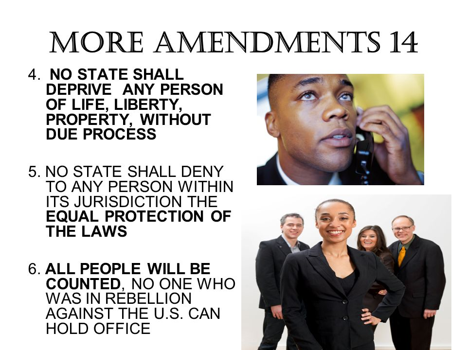 MORE AMENDMENTS 14 4. NO STATE SHALL DEPRIVE ANY PERSON OF LIFE, LIBERTY, PROPERTY, WITHOUT DUE PROCESS.