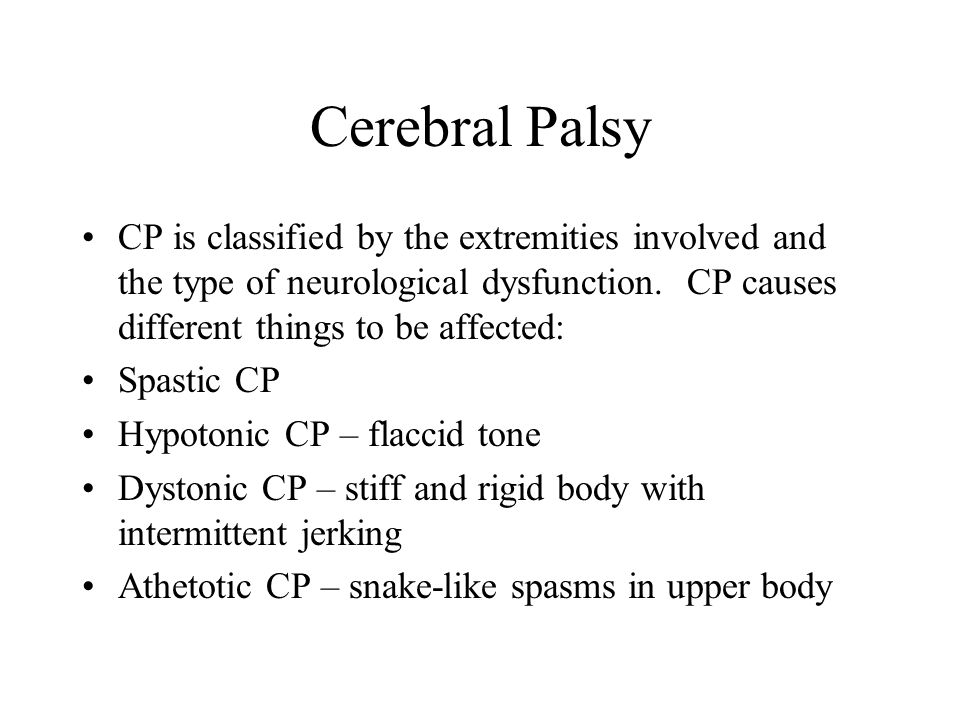 Cerebral Palsy CP is classified by the extremities involved and the type of neurological dysfunction. CP causes different things to be affected: