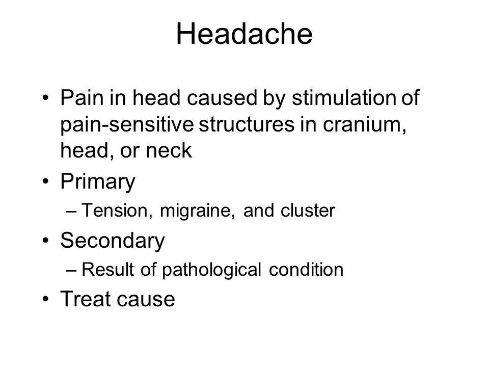 Headache Pain in head caused by stimulation of pain-sensitive structures in cranium, head, or neck.