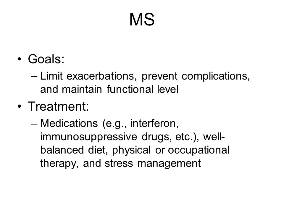 MS Goals: Limit exacerbations, prevent complications, and maintain functional level. Treatment: