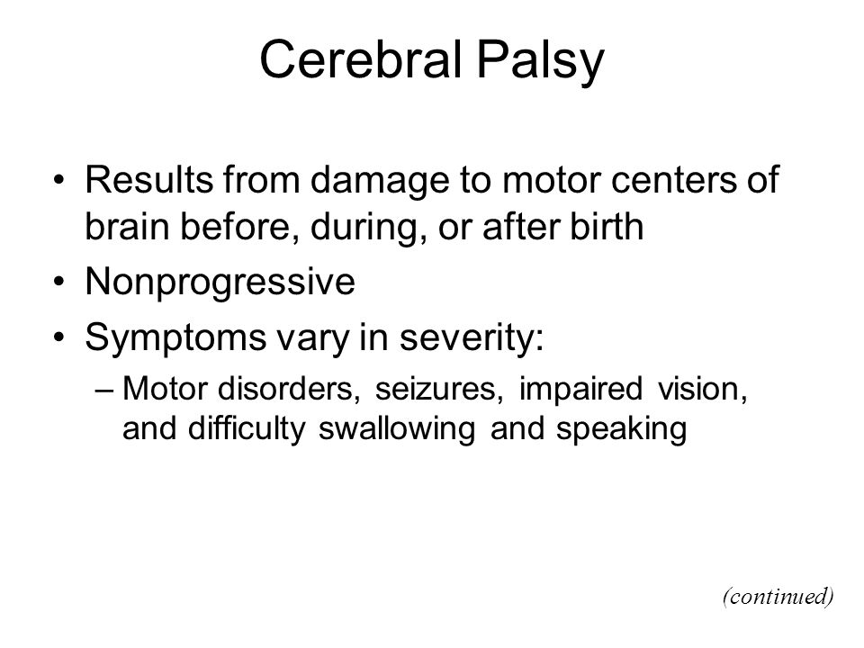 Cerebral Palsy Results from damage to motor centers of brain before, during, or after birth. Nonprogressive.