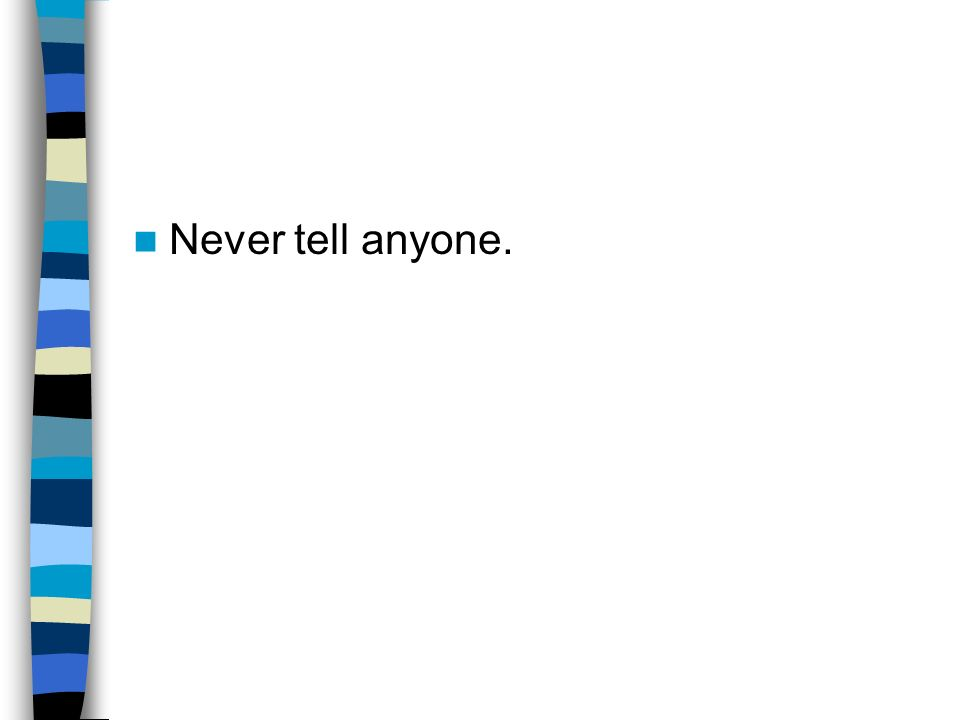 Never tell anyone.
