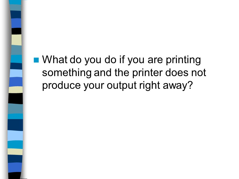 What do you do if you are printing something and the printer does not produce your output right away