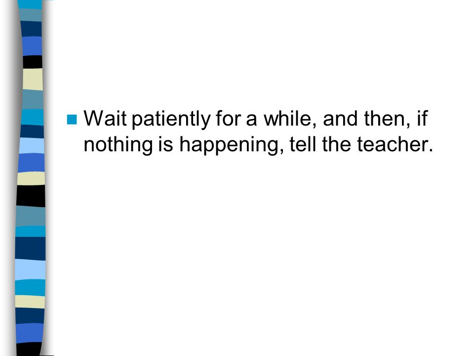 Wait patiently for a while, and then, if nothing is happening, tell the teacher.