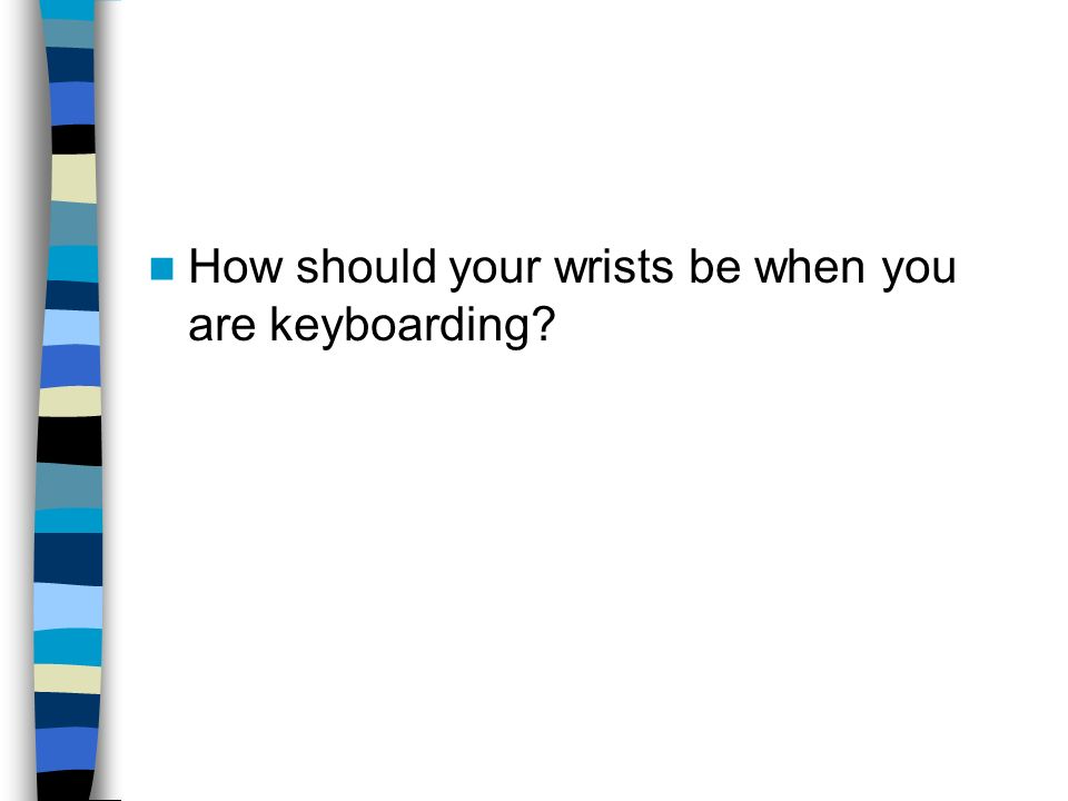 How should your wrists be when you are keyboarding