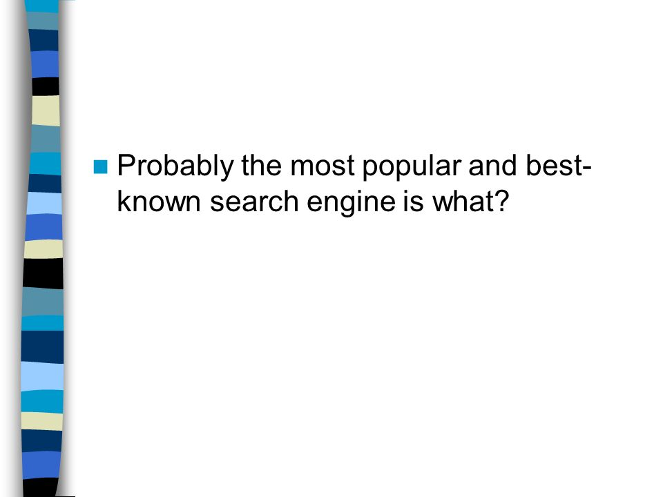 Probably the most popular and best-known search engine is what