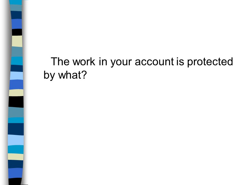 The work in your account is protected by what