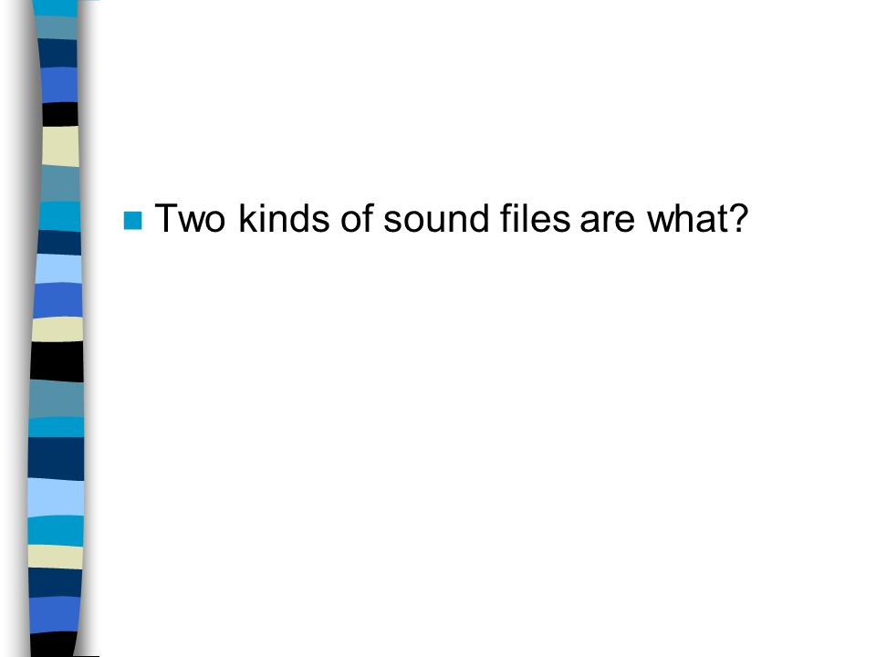 Two kinds of sound files are what