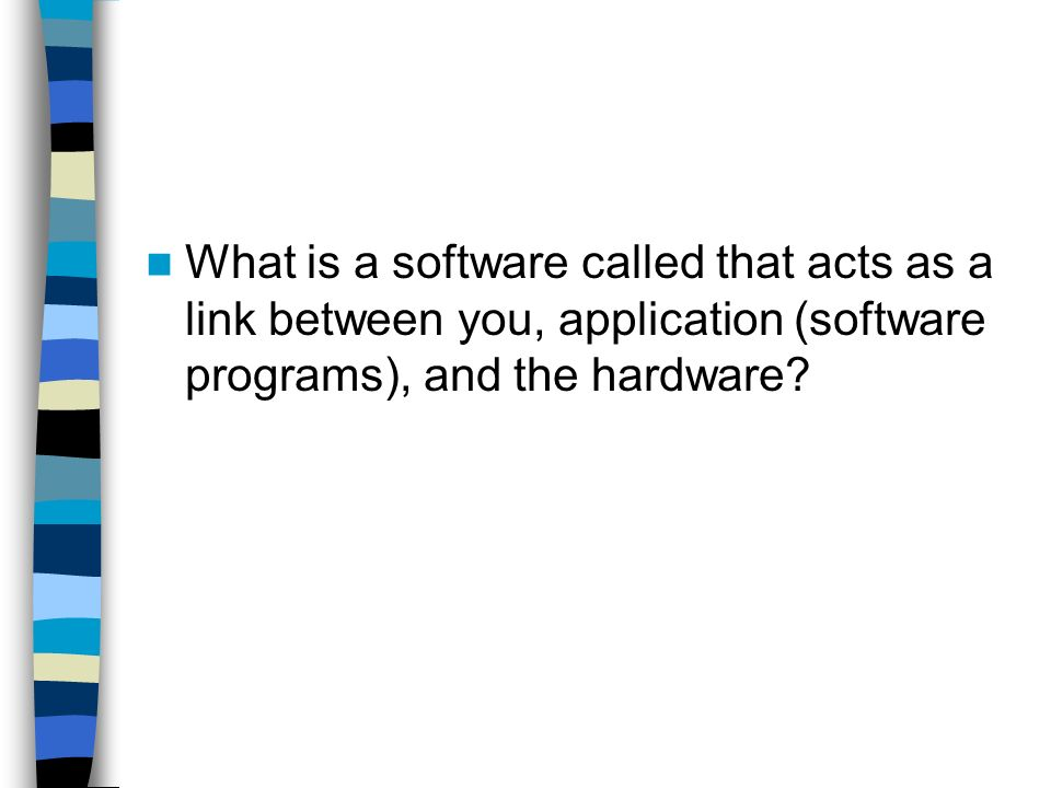 What is a software called that acts as a link between you, application (software programs), and the hardware