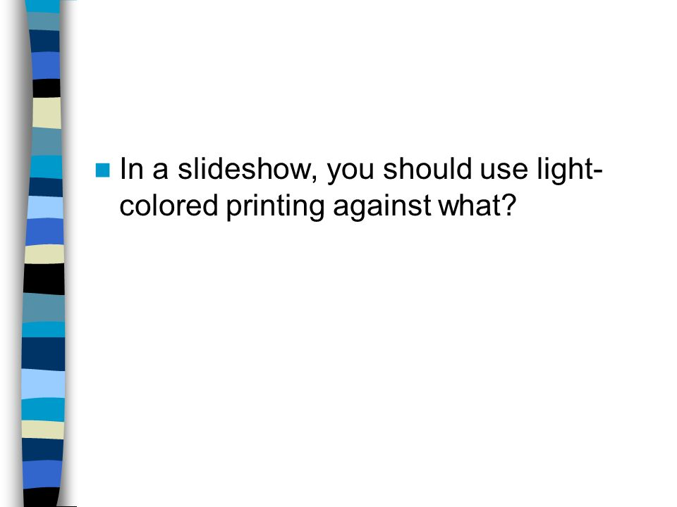 In a slideshow, you should use light-colored printing against what