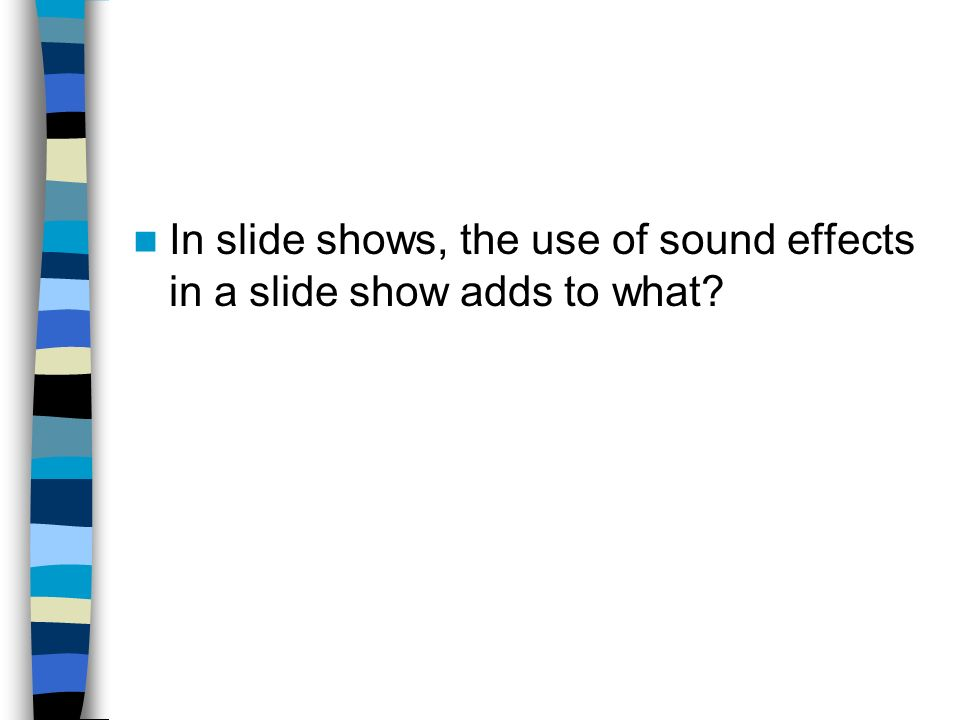 In slide shows, the use of sound effects in a slide show adds to what