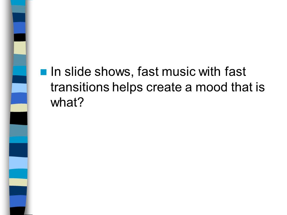 In slide shows, fast music with fast transitions helps create a mood that is what