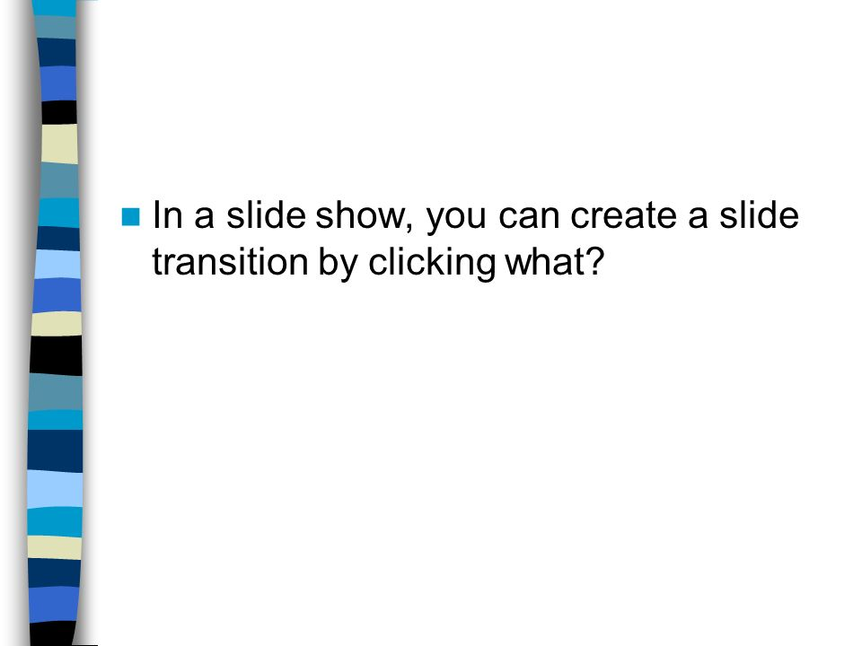 In a slide show, you can create a slide transition by clicking what