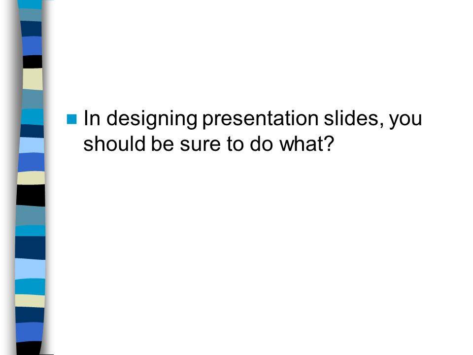 In designing presentation slides, you should be sure to do what
