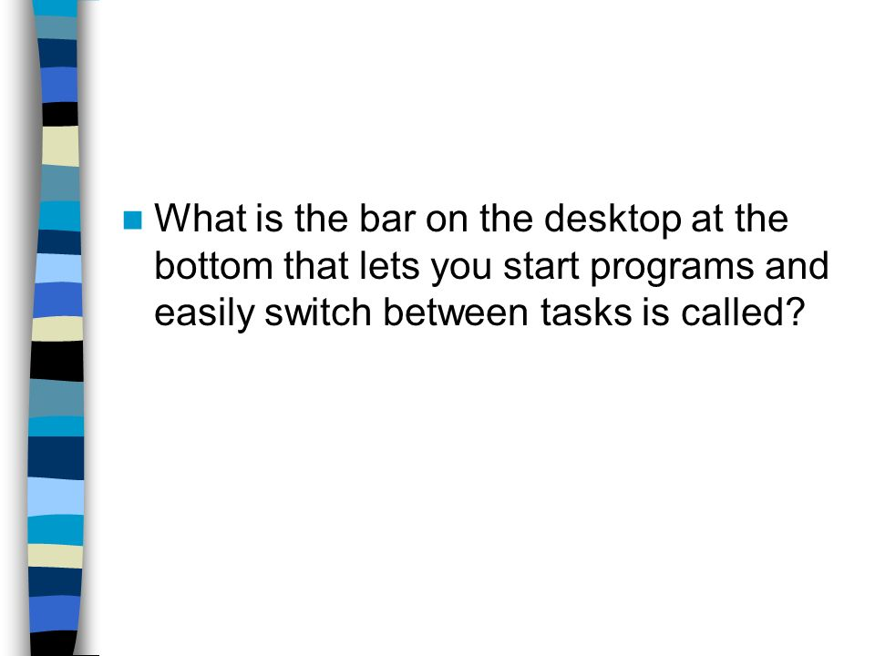 What is the bar on the desktop at the bottom that lets you start programs and easily switch between tasks is called