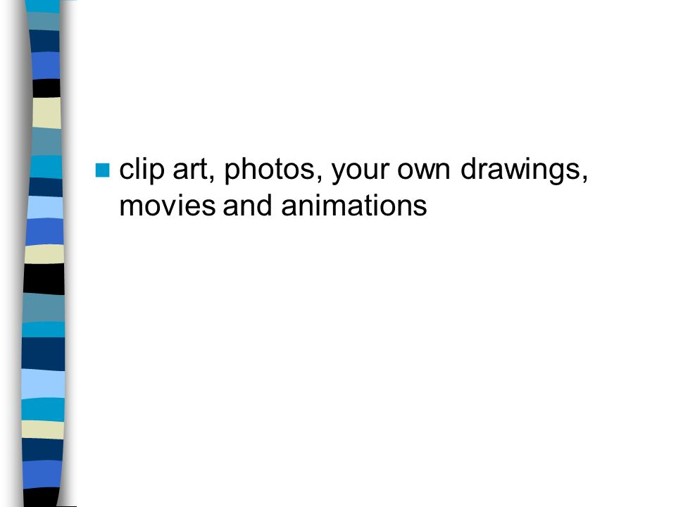 clip art, photos, your own drawings, movies and animations
