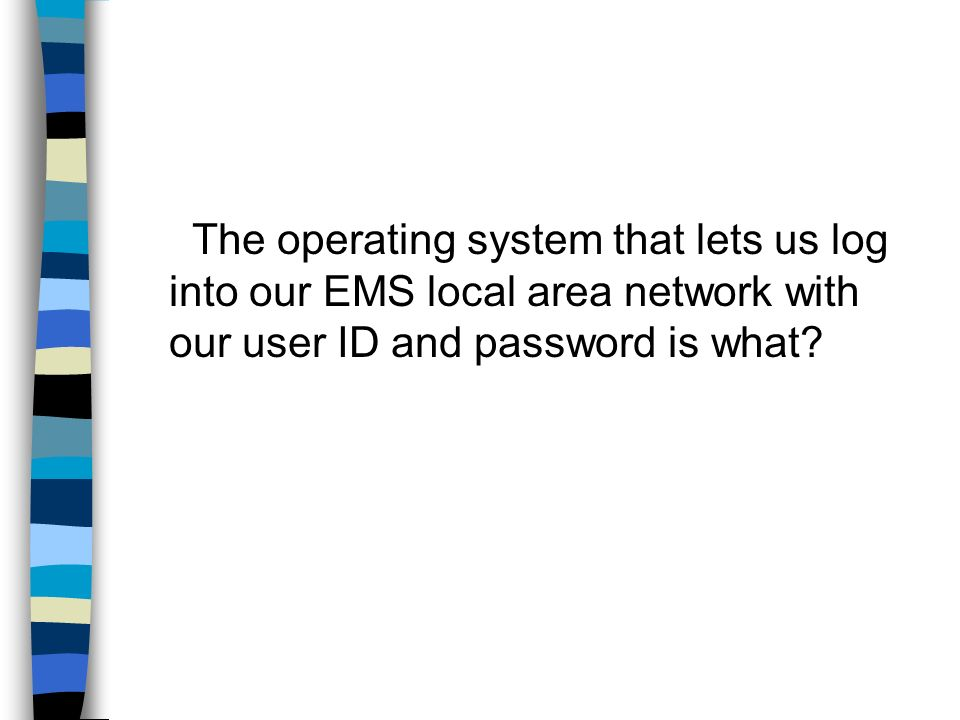 The operating system that lets us log into our EMS local area network with our user ID and password is what