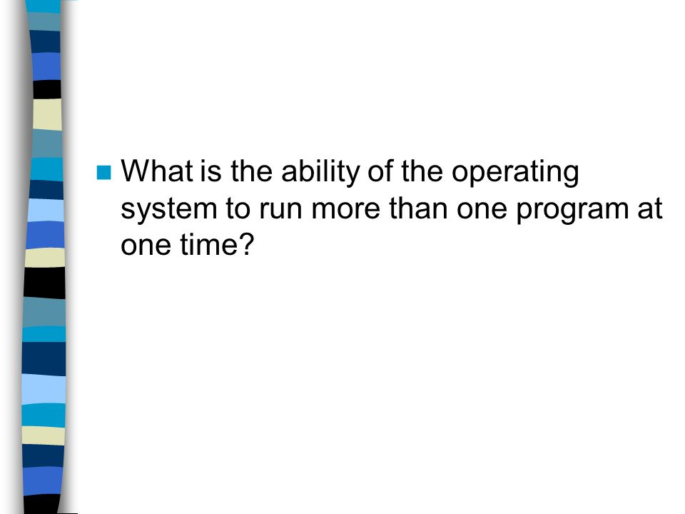 What is the ability of the operating system to run more than one program at one time