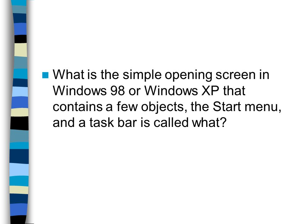 What is the simple opening screen in Windows 98 or Windows XP that contains a few objects, the Start menu, and a task bar is called what