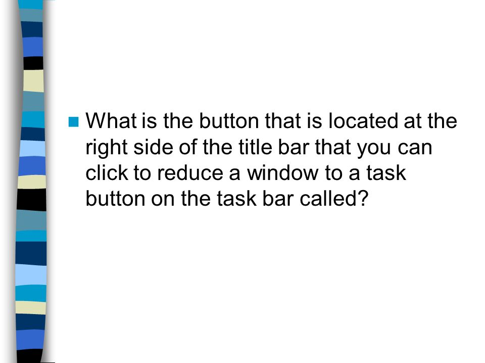 What is the button that is located at the right side of the title bar that you can click to reduce a window to a task button on the task bar called