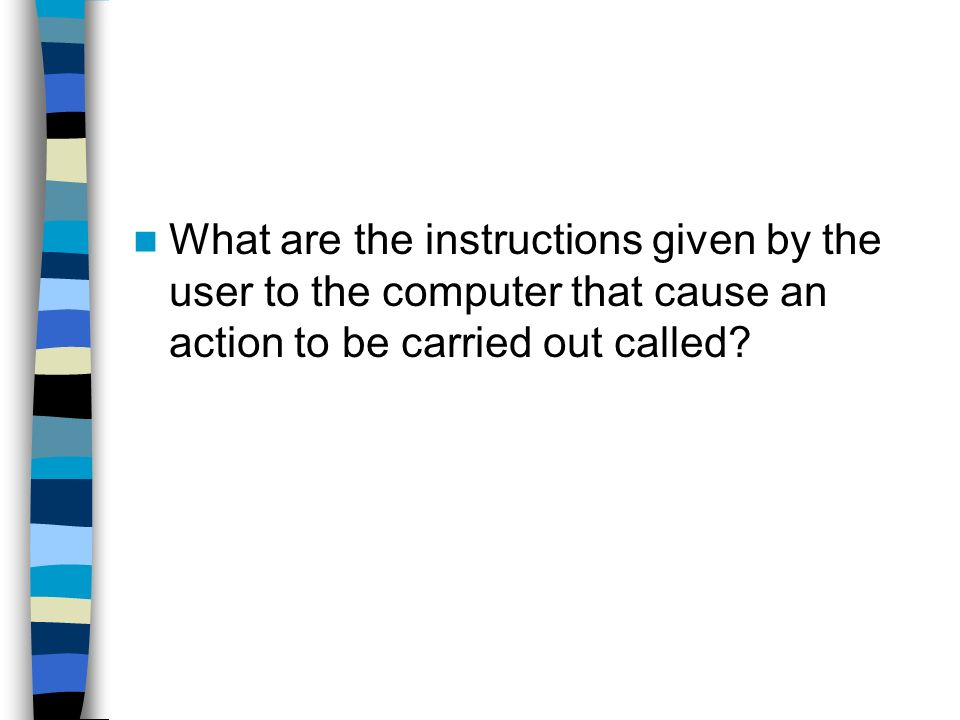 What are the instructions given by the user to the computer that cause an action to be carried out called