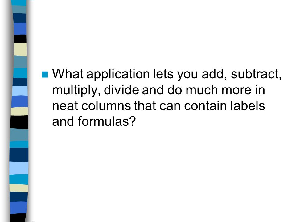 What application lets you add, subtract, multiply, divide and do much more in neat columns that can contain labels and formulas
