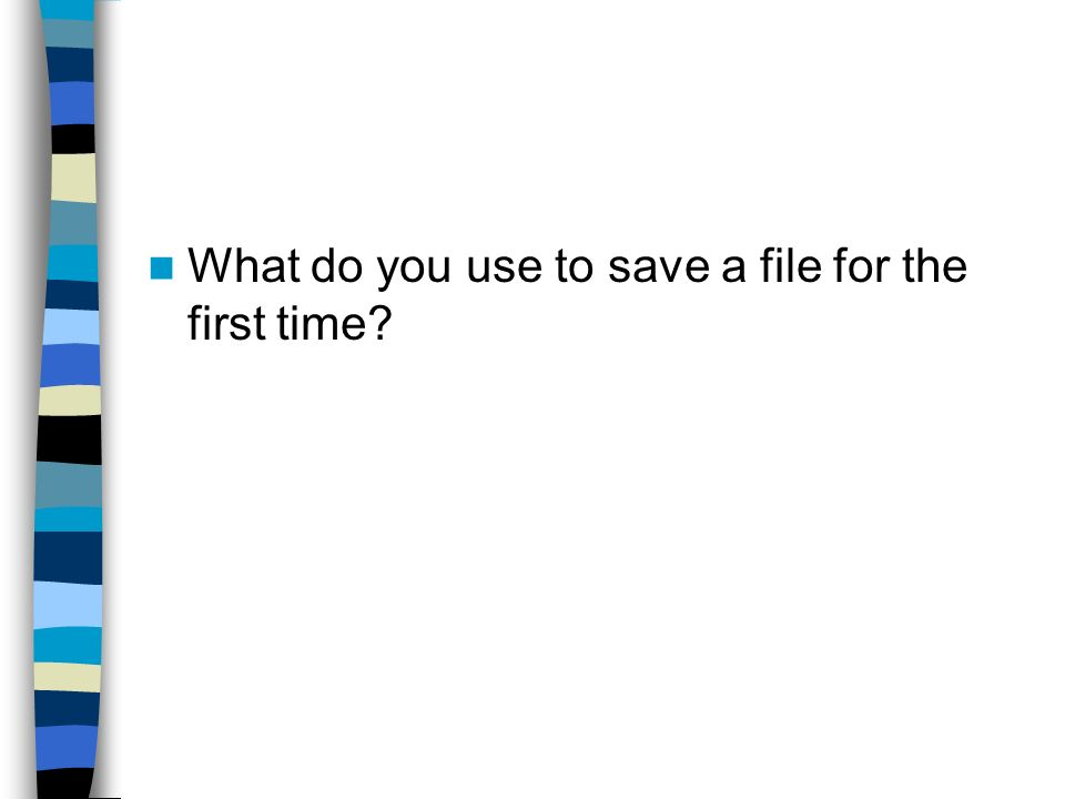What do you use to save a file for the first time
