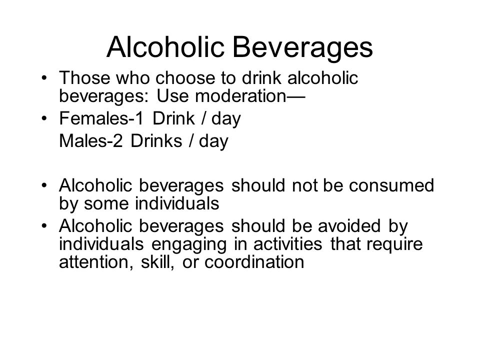 Alcoholic Beverages Those who choose to drink alcoholic beverages: Use moderation— Females-1 Drink / day.