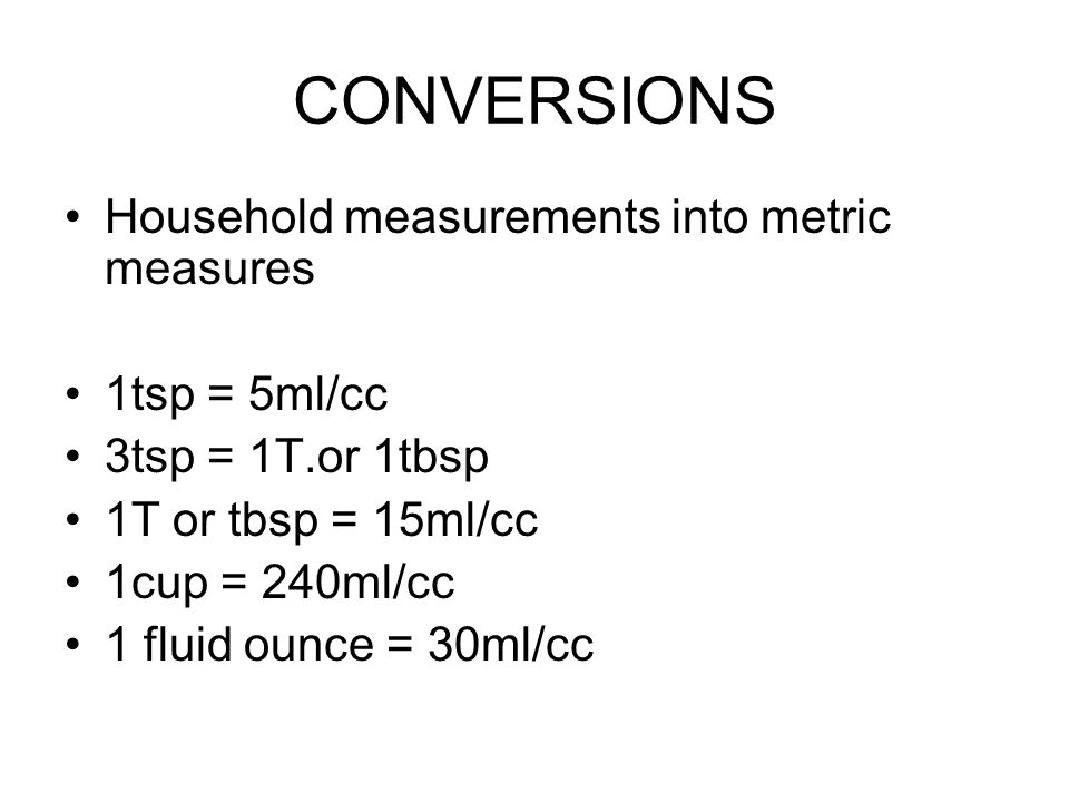 CONVERSIONS Household measurements into metric measures 1tsp = 5ml/cc