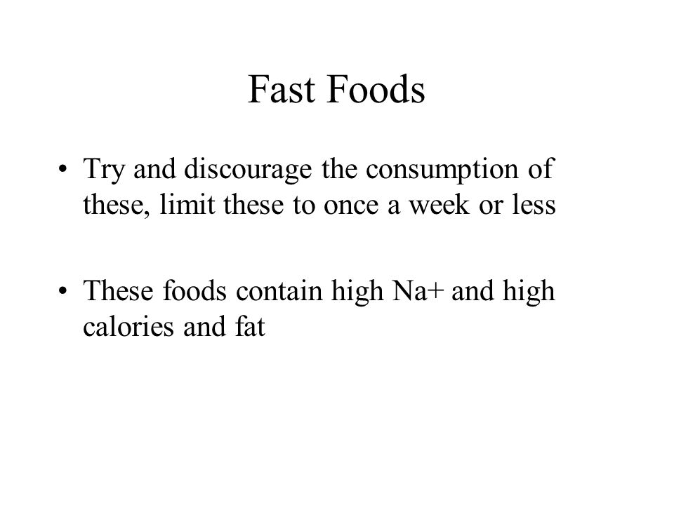 Fast Foods Try and discourage the consumption of these, limit these to once a week or less.