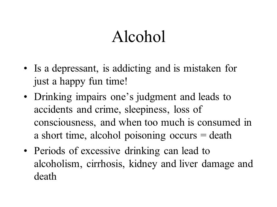 Alcohol Is a depressant, is addicting and is mistaken for just a happy fun time!