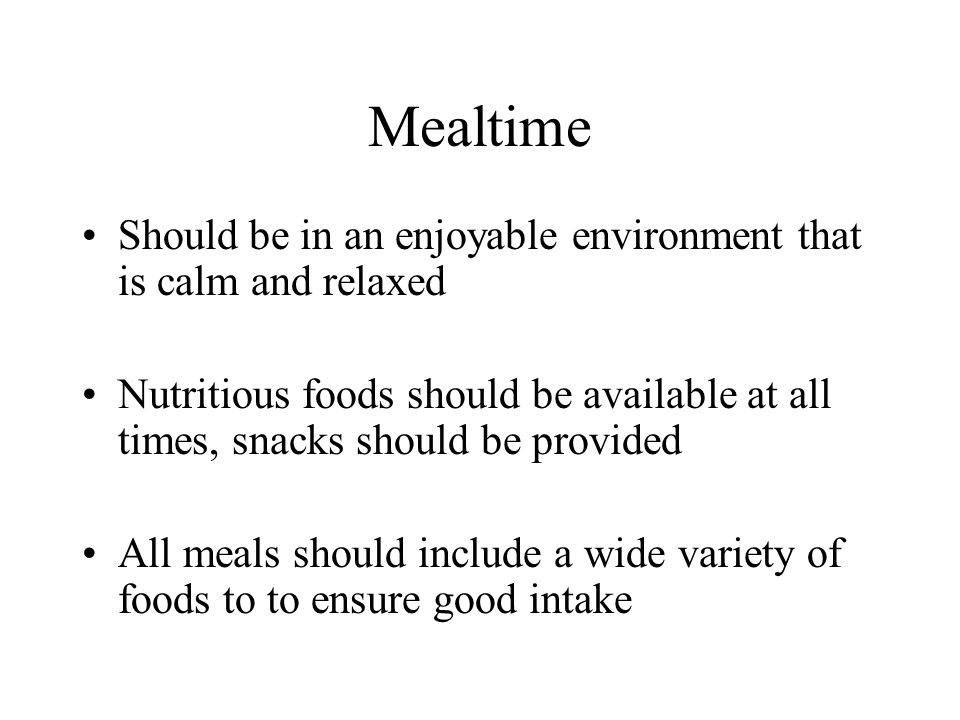 Mealtime Should be in an enjoyable environment that is calm and relaxed.