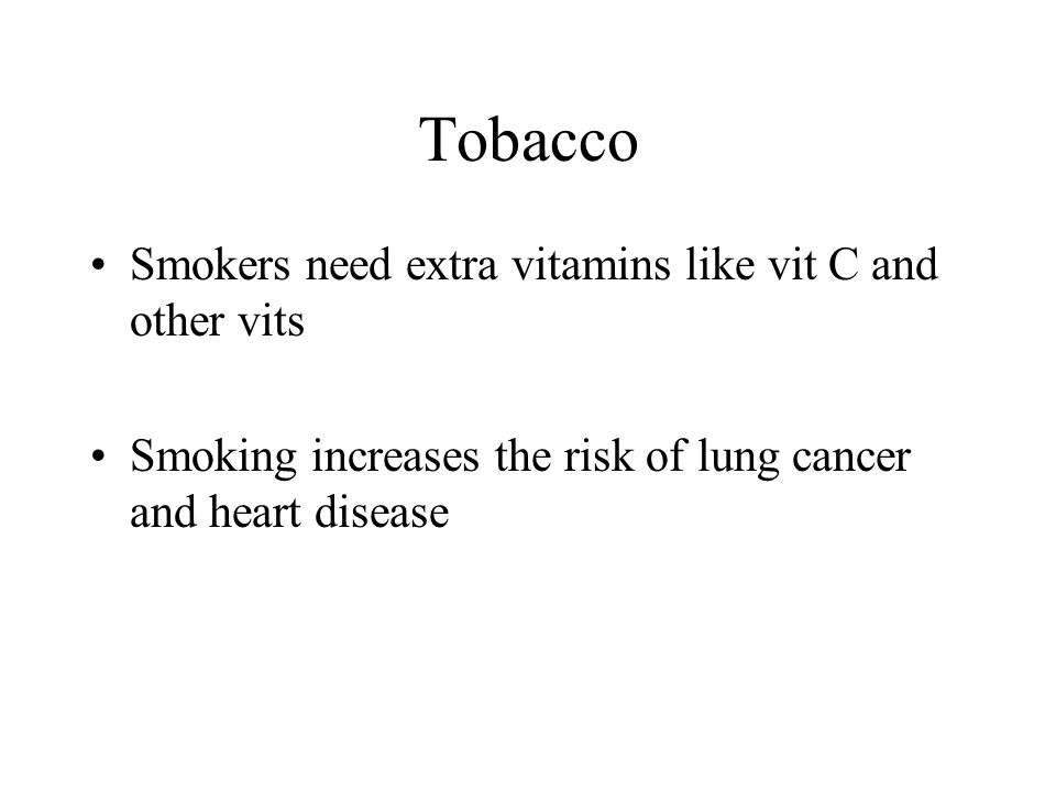 Tobacco Smokers need extra vitamins like vit C and other vits