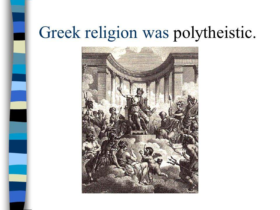 Greek religion was polytheistic.