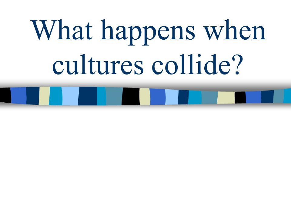 What happens when cultures collide
