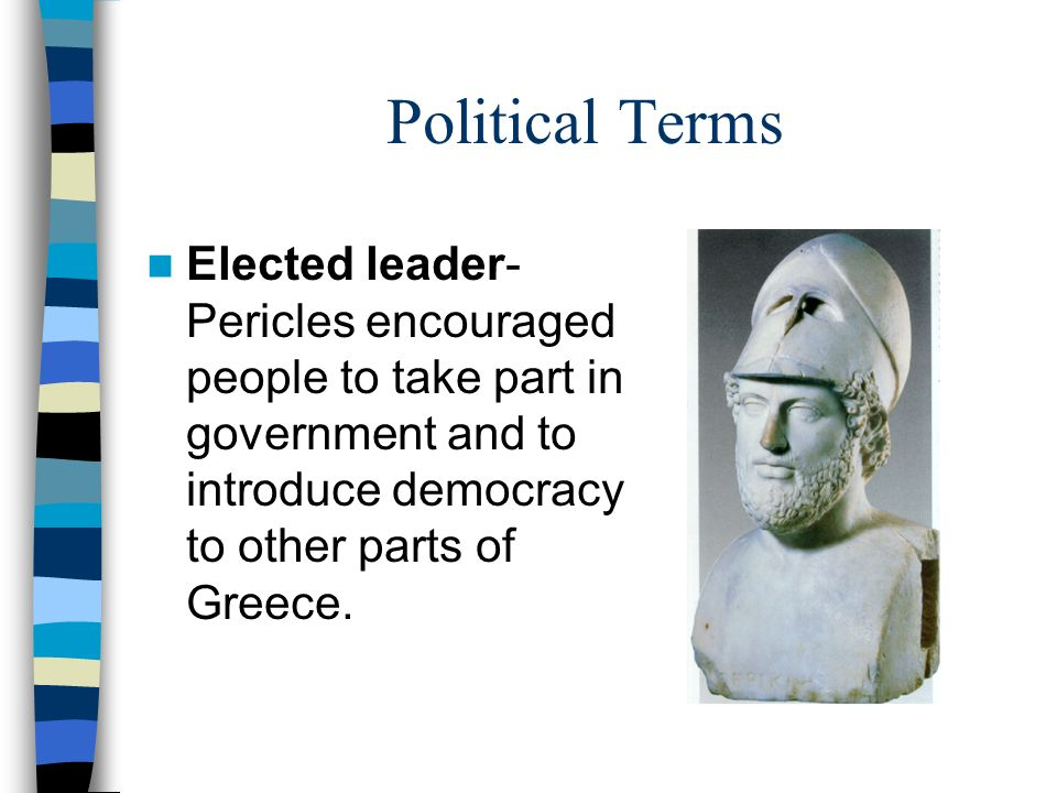 Political Terms Elected leader- Pericles encouraged people to take part in government and to introduce democracy to other parts of Greece.