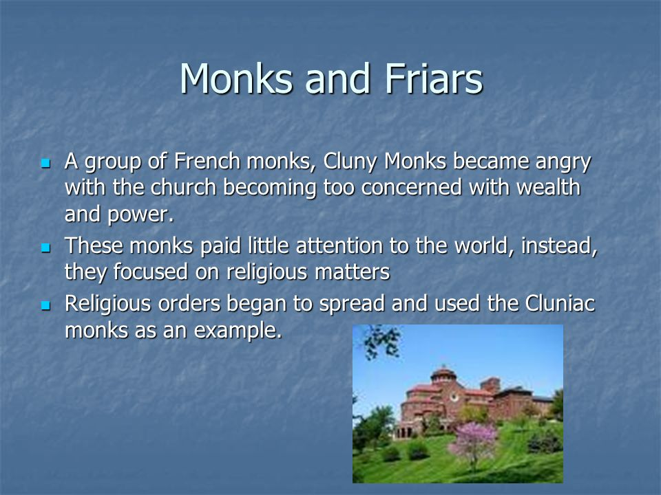 Monks and Friars A group of French monks, Cluny Monks became angry with the church becoming too concerned with wealth and power.
