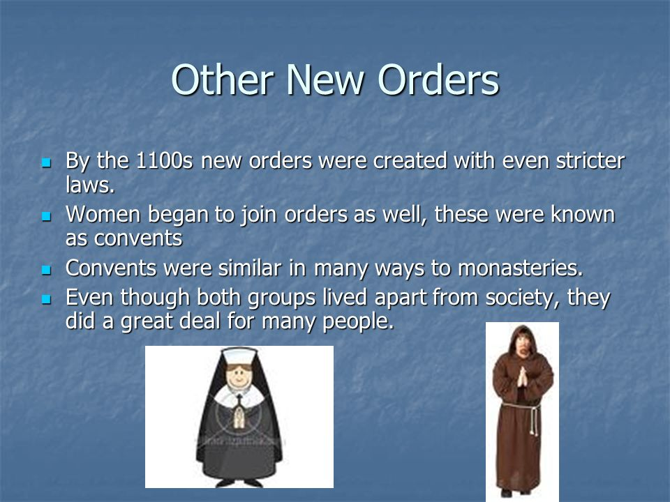Other New Orders By the 1100s new orders were created with even stricter laws. Women began to join orders as well, these were known as convents.