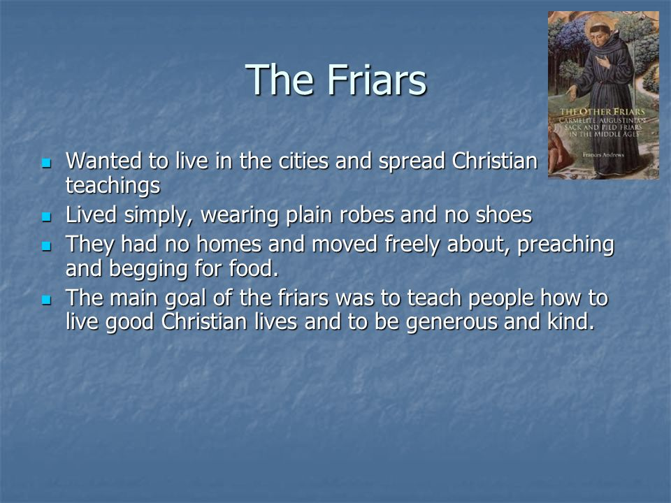 The Friars Wanted to live in the cities and spread Christian teachings