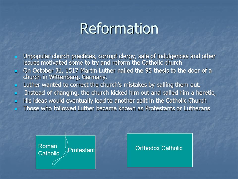 Reformation Unpopular church practices, corrupt clergy, sale of indulgences and other issues motivated some to try and reform the Catholic church.
