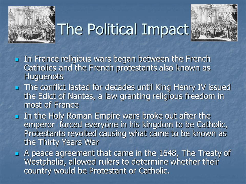The Political Impact In France religious wars began between the French Catholics and the French protestants also known as Huguenots.