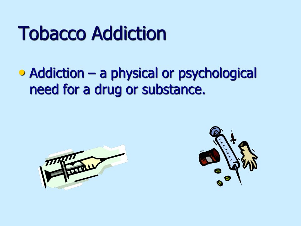Tobacco Addiction Addiction – a physical or psychological need for a drug or substance.