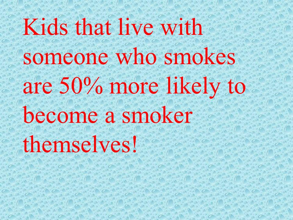 Kids that live with someone who smokes are 50% more likely to become a smoker themselves!