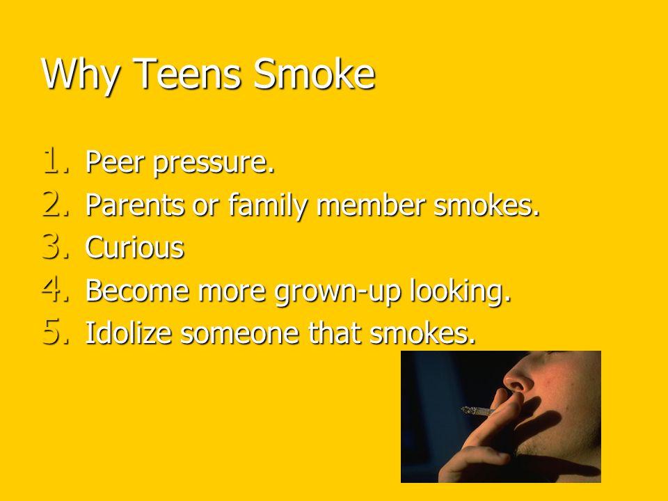 Why Teens Smoke Peer pressure. Parents or family member smokes.