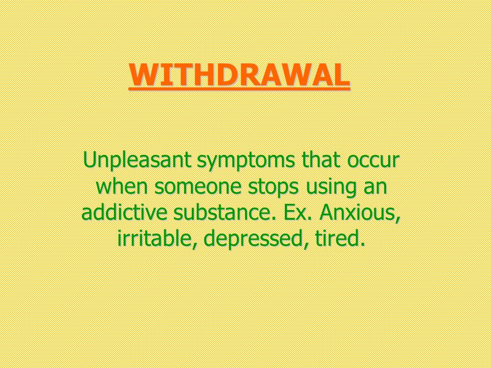 WITHDRAWAL Unpleasant symptoms that occur when someone stops using an addictive substance.